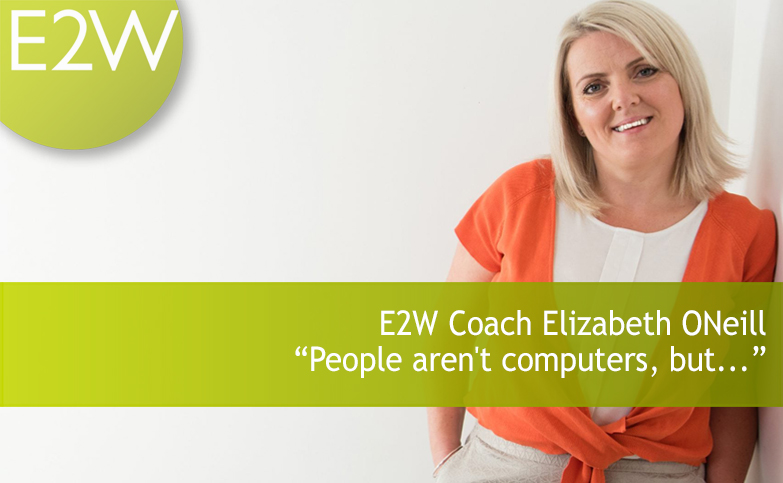 "E2W coach Elizabeth ONeill - ""People aren't computers, but…"""