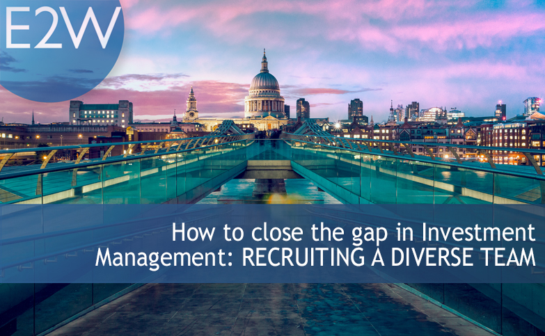 How to close the gap in Investment Management: RECRUITING A DIVERSE TEAM