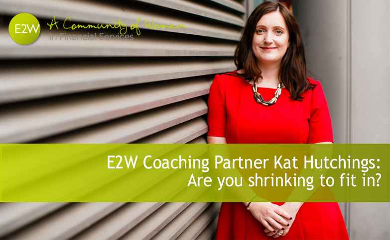 E2W Coaching Partner Kat Hutchings: Are you shrinking to fit in?