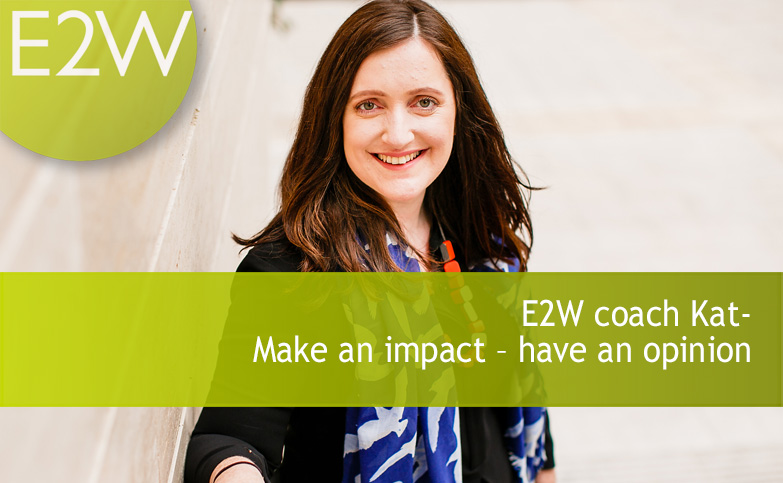 E2W coach Kat - Make an impact - have an opinion
