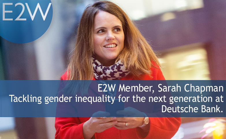 E2W Member Sarah Chapman: Tackling gender inequality for the next generation at Deutsche Bank.