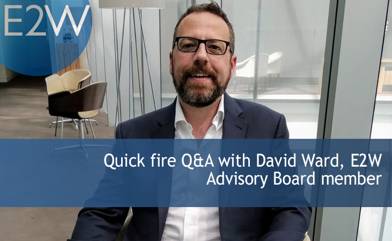 Quick fire Q&A with David Ward, E2W Advisory Board member