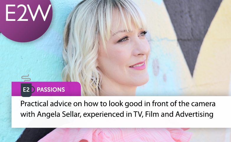 E2 Passions - Practical advice on how to look good in front of the camera with Angela Sellar, experienced in TV, Film and Advertising