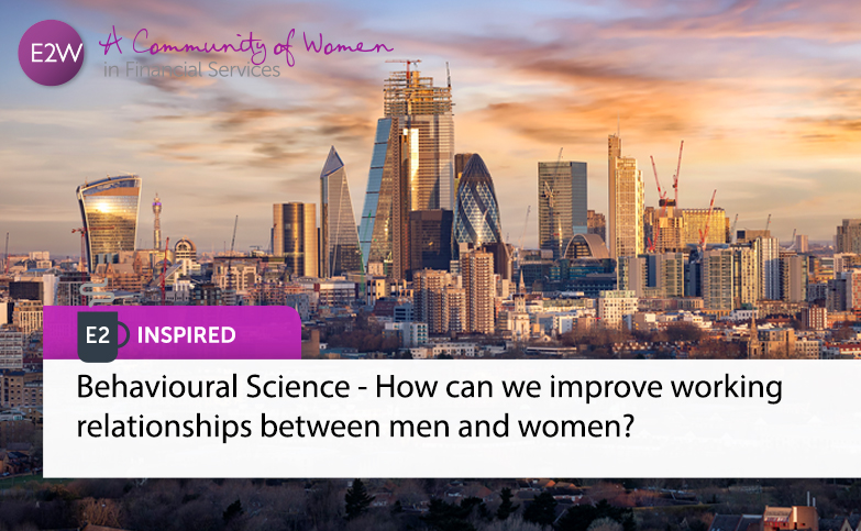 E2 Inspired: Behavioural Science - How can we improve working relationships between men and women?