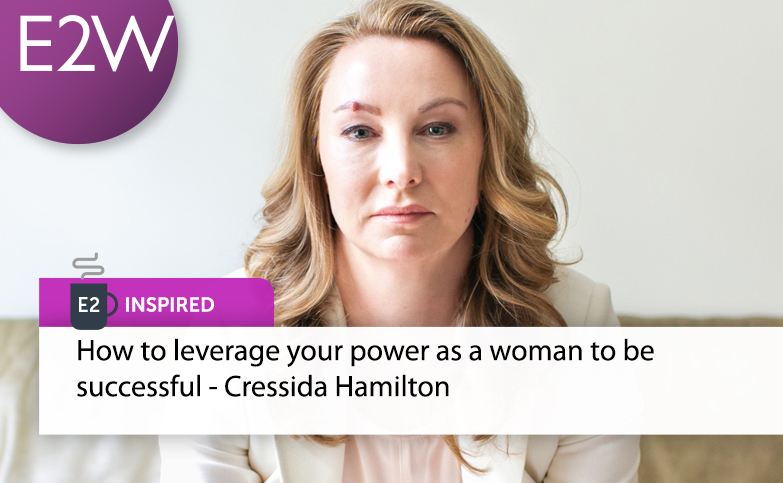 E2 Inspired: Cressida Hamilton - How to leverage your power as a woman to be successful