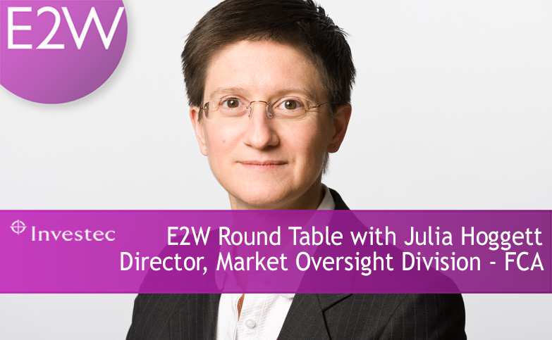 E2W Round Table with Julia Hoggett, Director, Market Oversight Division, FCA