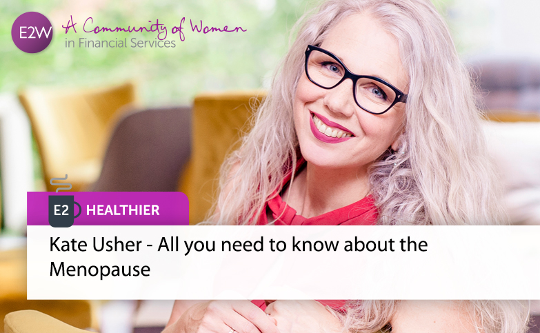 E2 Healthier - Kate Usher - All you need to know about the Menopause