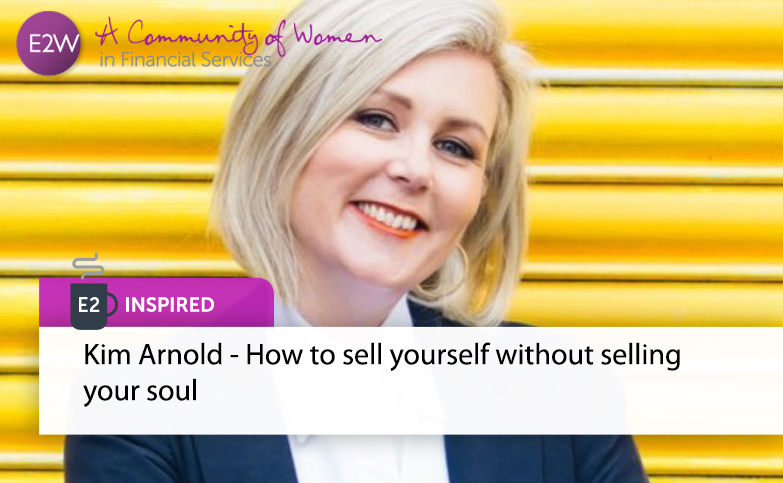 E2 Inspired: Kim  Arnold - How to sell yourself without selling your soul