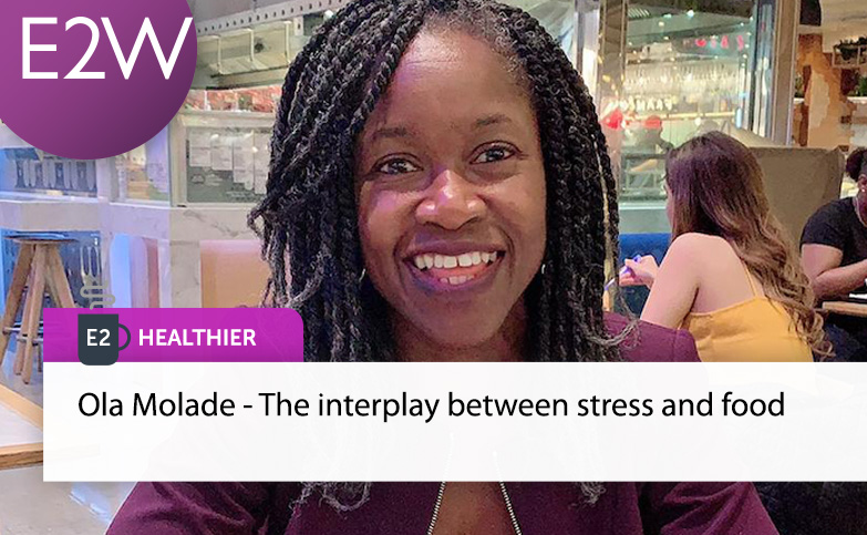 E2 Healthier - Ola Molade - The interplay between stress and food