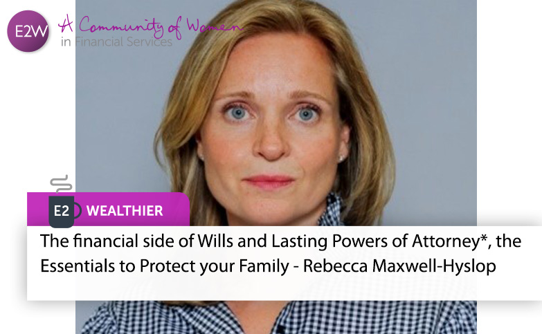 E2 Wealthier - Wills and Lasting Powers of Attorney, the Essentials to Protect your Family