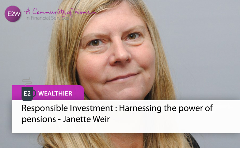 E2 Wealthier - Responsible Investment : Harnessing the power of pensions - Janette Weir