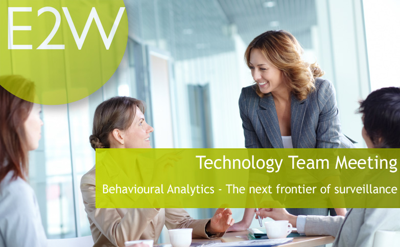 E2W Technology Team Meeting - Behavioural Analytics -The next frontier of surveillance