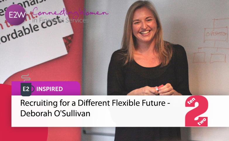 E2 Inspired - Recruiting for a Different Flexible Future - Deborah O'Sullivan TEN2TWO